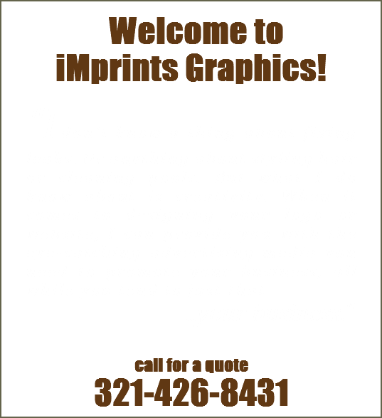 "Welcome to iMprints Graphics! ""Idon't know a thing about fixing leaks. Or anything about styling hair or cleaning pools. But what I do know about is creativity. When it comes to designing your logo or website, I can provide you with the eye-catching advertising media you need to promote your business, all while you tend to just that ...your business."" call for a quote 321-426-8431"